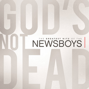 God's Not Dead  The Greatest Hits Of The Newsboys
